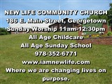 NEW LIFE COMMUNITY CHURCH  186 E. Main Street, Georgetown  Sunday Worship 11am-12:30pm  All Age...